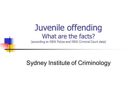 Juvenile offending What are the facts? (according to NSW Police and NSW Criminal Court data) Sydney Institute of Criminology.