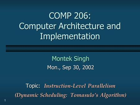 1 COMP 206: Computer Architecture and Implementation Montek Singh Mon., Sep 30, 2002 Topic: Instruction-Level Parallelism (Dynamic Scheduling: Tomasulo's.