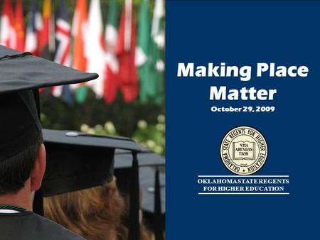 1 OKLAHOMA STATE REGENTS FOR HIGHER EDUCATION Making Place Matter October 29, 2009.