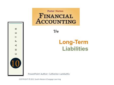 10 7/e PowerPoint Author: Catherine Lumbattis COPYRIGHT © 2011 South-Western/Cengage Learning Long-Term Liabilities.