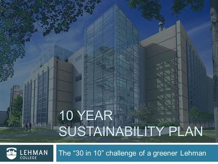 "10 YEAR SUSTAINABILITY PLAN The ""30 in 10"" challenge of a greener Lehman."