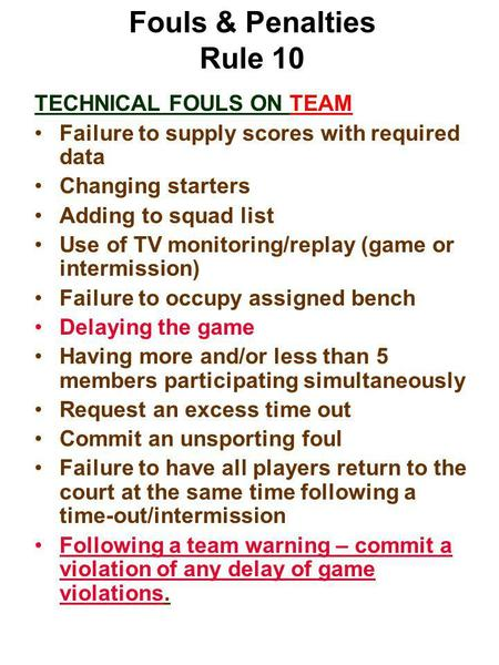 Fouls & Penalties Rule 10 TECHNICAL FOULS ON TEAM Failure to supply scores with required data Changing starters Adding to squad list Use of TV monitoring/replay.