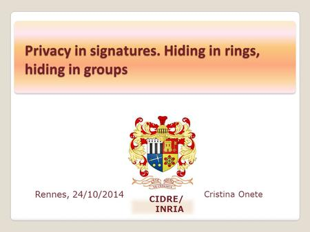 Rennes, 24/10/2014 Cristina Onete CIDRE/ INRIA Privacy in signatures. Hiding in rings, hiding in groups.