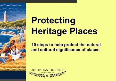 Protecting Heritage Places 10 steps to help protect the natural and cultural significance of places.