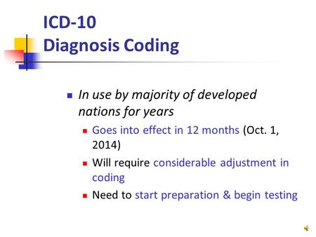 ICD-10 Diagnosis Coding In use by majority of developed nations for years Goes into effect in 12 months (Oct. 1, 2014) Will require considerable adjustment.