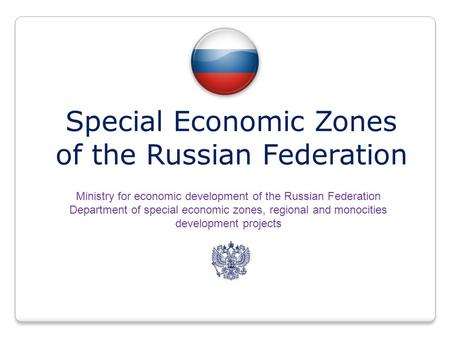 Special Economic Zones of the Russian Federation Ministry for economic development of the Russian Federation Department of special economic zones, regional.
