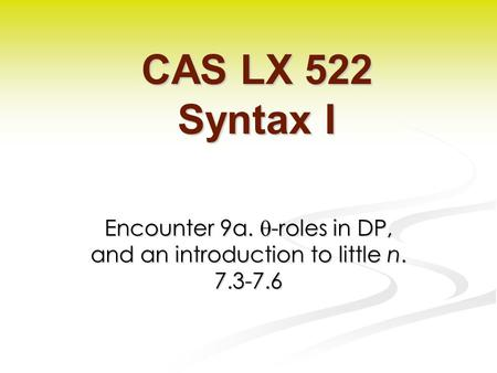 Encounter 9a.  -roles in DP, and an introduction to little n. 7.3-7.6 CAS LX 522 Syntax I.