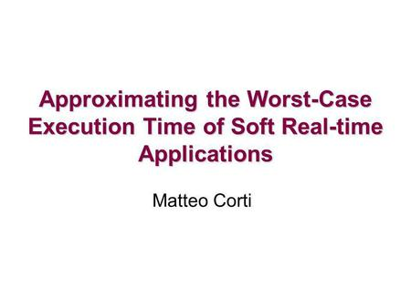 Approximating the Worst-Case Execution Time of Soft Real-time Applications Matteo Corti.