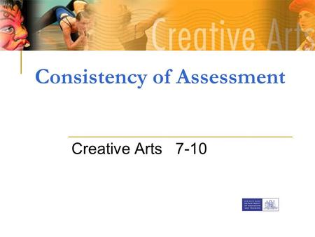 Consistency of Assessment Creative Arts 7-10. What is Assessment? Assessment is the process of identifying, gathering and interpreting information about.