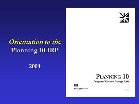 Orientation to the Planning 10 IRP 2004.  How does Planning 10 fit into the 2004 Graduation Program?  How was Planning 10 developed?  What's the difference.