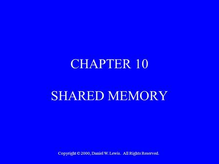 Copyright © 2000, Daniel W. Lewis. All Rights Reserved. CHAPTER 10 SHARED MEMORY.