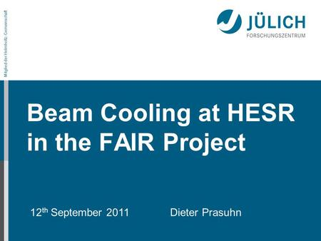 Mitglied der Helmholtz-Gemeinschaft Beam Cooling at HESR in the FAIR Project 12 th September 2011 Dieter Prasuhn.