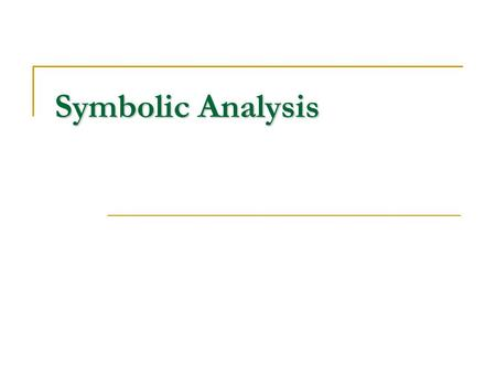 Symbolic Analysis. Symbolic analysis tracks the values of variables in programs symbolically as expressions of input variables and other variables, which.