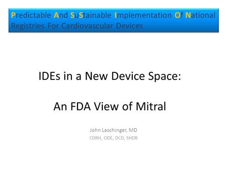 IDEs in a New Device Space: An FDA View of Mitral John Laschinger, MD CDRH, ODE, DCD, SHDB Predictable And SuStainable Implementation Of National Registries.