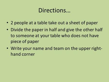 Directions… 2 people at a table take out a sheet of paper Divide the paper in half and give the other half to someone at your table who does not have piece.