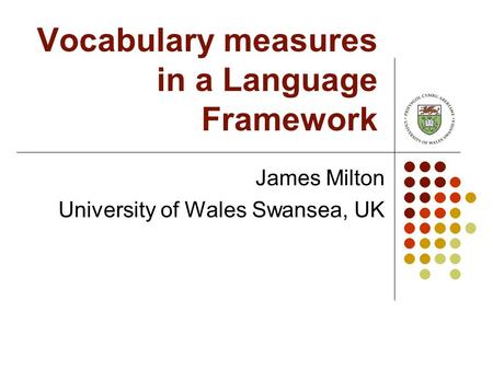 Vocabulary measures in a Language Framework James Milton University of Wales Swansea, UK.