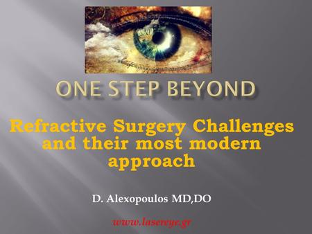 Refractive Surgery Challenges and their most modern approach D. Alexopoulos MD,DO www.lasereye.gr.