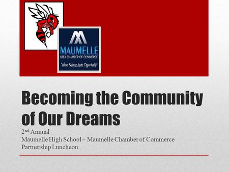 Becoming the Community of Our Dreams 2 nd Annual Maumelle High School – Maumelle Chamber of Commerce Partnership Luncheon.