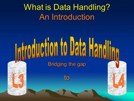 What is <strong>Data</strong> <strong>Handling</strong>? An Introduction Bridging the gap to.