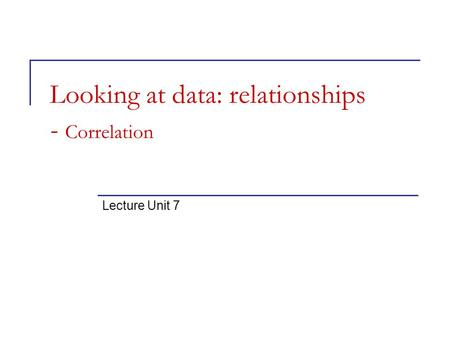 Looking at data: relationships - Correlation Lecture Unit 7.