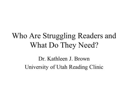 Who Are Struggling Readers and What Do They Need? Dr. Kathleen J. Brown University of Utah Reading Clinic.