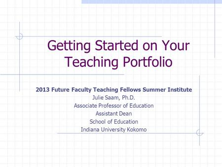 Getting Started on Your Teaching Portfolio 2013 Future Faculty Teaching Fellows Summer Institute Julie Saam, Ph.D. Associate Professor of Education Assistant.