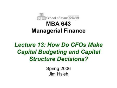 MBA 643 Managerial Finance Lecture 13: How Do CFOs Make Capital Budgeting and Capital Structure Decisions? Spring 2006 Jim Hsieh.