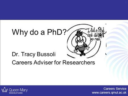 Careers Service www.careers.qmul.ac.uk 1 Why do a PhD? Dr. Tracy Bussoli Careers Adviser for Researchers.