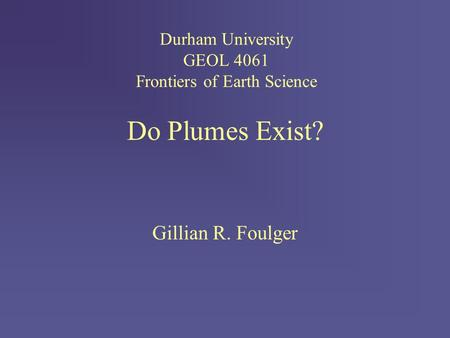 Do Plumes Exist? Gillian R. Foulger Durham University GEOL 4061 Frontiers of Earth Science.
