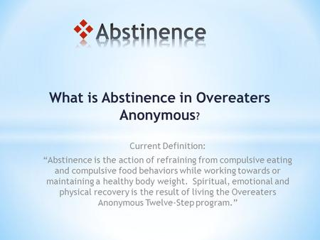 "What is Abstinence in Overeaters Anonymous ? Current Definition: ""Abstinence is the action of refraining from compulsive eating and compulsive food behaviors."