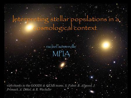 Interpreting stellar populations in a cosmological context rachel somerville MPIA with thanks to the GOODS & GEMS teams, S. Faber, B. Allgood, J. Primack,