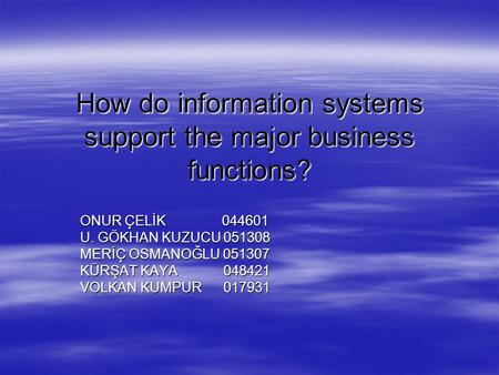 How do information systems support the major business functions? ONUR ÇELİK 044601 U. GÖKHAN KUZUCU 051308 MERİÇ OSMANOĞLU 051307 KÜRŞAT KAYA 048421 VOLKAN.