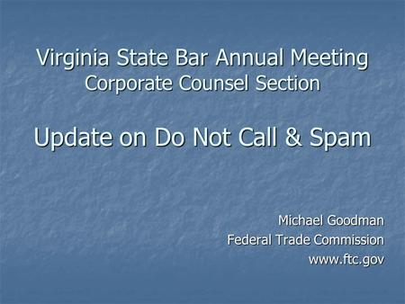 Virginia State Bar Annual Meeting Corporate Counsel Section Update on Do Not Call & Spam Michael Goodman Federal Trade Commission www.ftc.gov.