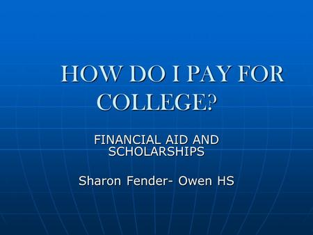 HOW DO I PAY FOR COLLEGE? FINANCIAL AID AND SCHOLARSHIPS Sharon Fender- Owen HS.