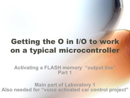 "Getting the O in I/O to work on a typical microcontroller Activating a FLASH memory ""output line"" Part 1 Main part of Laboratory 1 Also needed for ""voice."