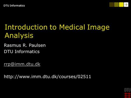 DTU Informatics Introduction to Medical Image Analysis Rasmus R. Paulsen DTU Informatics  TexPoint fonts.