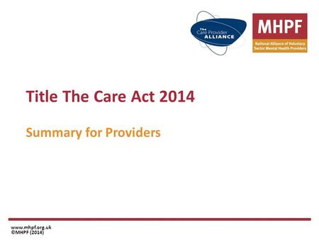 Title The Care Act 2014 Summary for Providers www.mhpf.org.uk ©MHPF (2014)