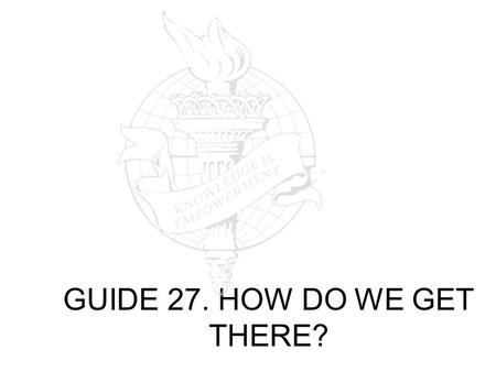 GUIDE 27. HOW DO WE GET THERE?. The idea with this rainbow of results is: To expose you to thinking about and analyzing all the parts of the document.