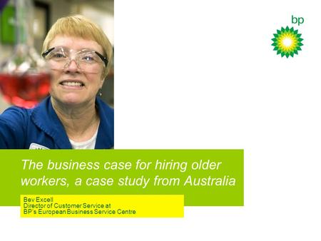 The business case for hiring older workers, a case study from Australia Bev Excell Director of Customer Service at BP's European Business Service Centre.