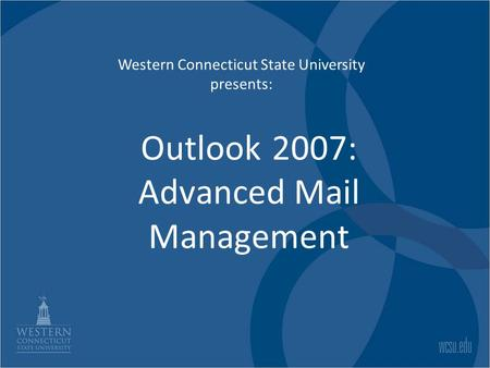 Outlook 2007: Advanced Mail Management Western Connecticut State University presents: