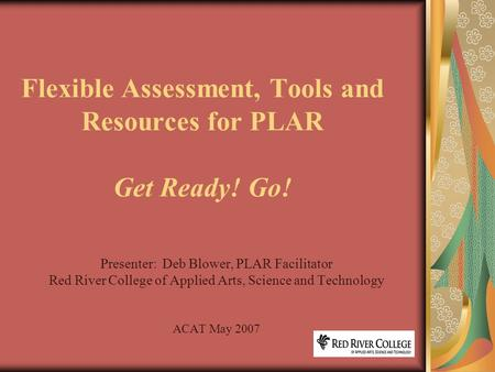 Flexible Assessment, Tools and Resources for PLAR Get Ready! Go! Presenter: Deb Blower, PLAR Facilitator Red River College of Applied Arts, Science and.