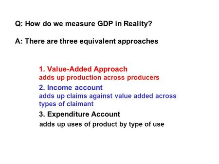Q: How do we measure GDP in Reality? A: There are three equivalent approaches 1. Value-Added Approach adds up production across producers 2. Income account.