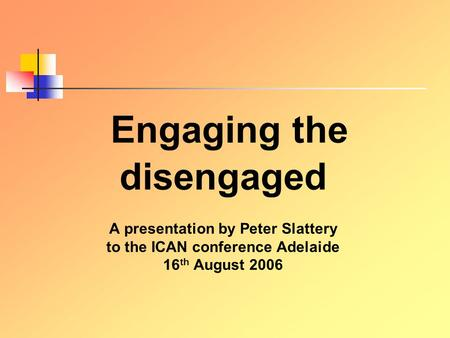 E ngaging the disengaged A presentation by Peter Slattery to the ICAN conference Adelaide 16 th August 2006.