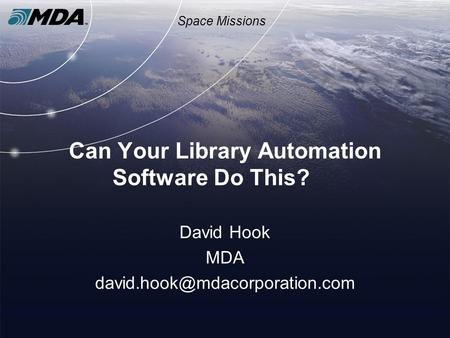 Space Missions Can Your Library Automation Software Do This? David Hook MDA