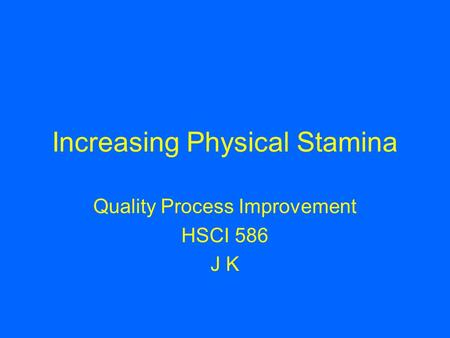 Increasing Physical Stamina Quality Process Improvement HSCI 586 J K.