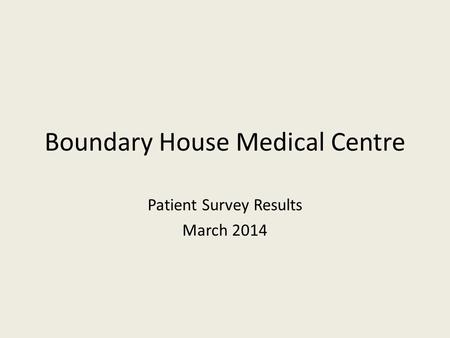 Boundary House Medical Centre Patient Survey Results March 2014.