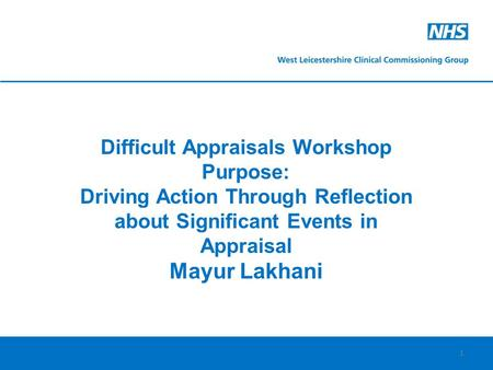 1 Difficult Appraisals Workshop Purpose: Driving Action Through Reflection about Significant Events in Appraisal Mayur Lakhani.