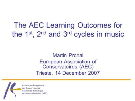 The AEC Learning Outcomes for the 1 st, 2 nd and 3 rd cycles in music Martin Prchal European Association of Conservatoires (AEC) Trieste, 14 December 2007.