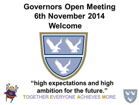 "Governors Open Meeting 6th November 2014 Welcome TOGETHER EVERYONE ACHIEVES MORE ""high expectations and high ambition for the future."""