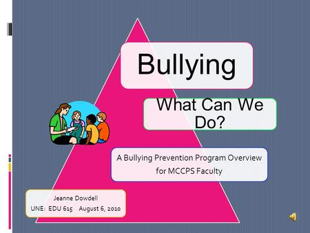 Bullying A Bullying Prevention Program Overview for MCCPS Faculty What Can We Do? Jeanne Dowdell UNE: EDU 615August 6, 2010.